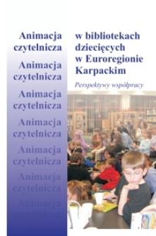 Animacja czytelnicza w bibliotekach dziecięcych w Euroregionie Karpackim - perspektywy współpracy : materiały z konferencji - Krosno, 30 maja 2006